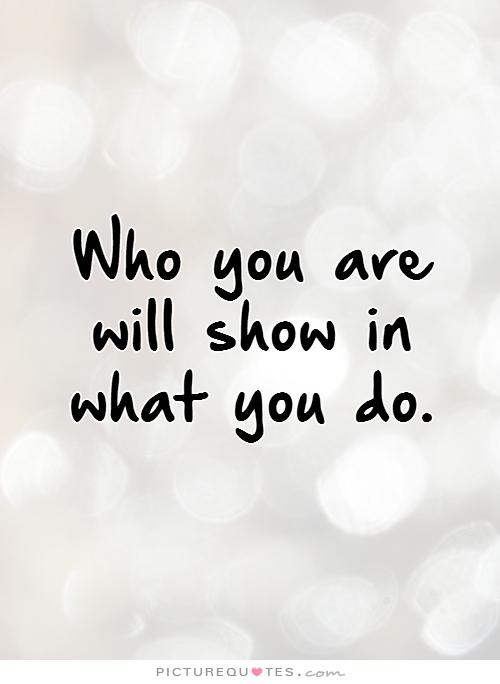 who-you-are-will-show-in-what-you-do-quote-1